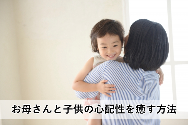 お母さんと子供の心配性を癒す方法