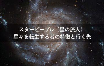 スターピープル(星の旅人)星々を転生する者の特徴と行く先