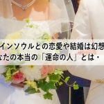 ツインソウルとの恋愛や結婚は幻想!あなたの本当の「運命の人」とは・・・