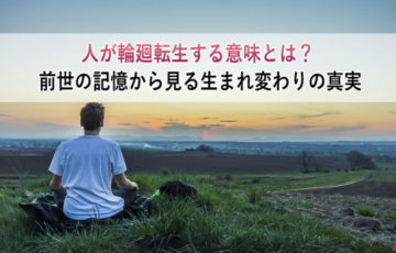 人が輪廻転生する意味とは?前世の記憶から見る生まれ変わりの真実