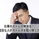 仕事のストレス解消法!真面目な人がストレスを取り除く方法
