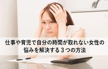 仕事や育児で自分の時間が取れない女性の悩みを解決する3つの方法