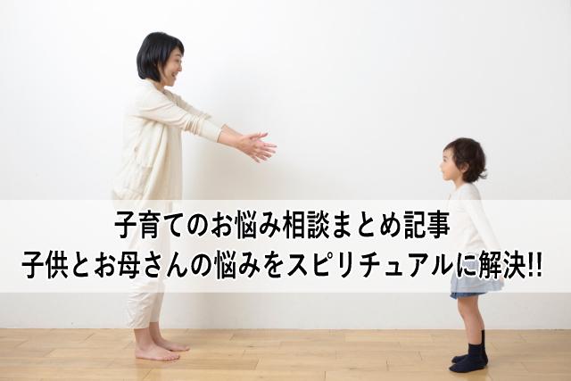 子育てのお悩み相談まとめ記事・子供とお母さんの悩みをスピリチュアルに解決!!