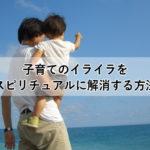 子育てのイライラをスピリチュアルに解消する方法