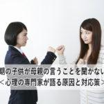 思春期の子供が母親の言うことを聞かない理由<心理の専門家が語る原因と対応策>