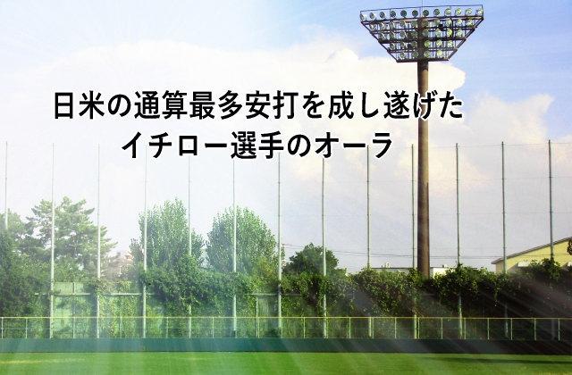 日米の通算最多安打を成し遂げたイチロー選手のオーラ