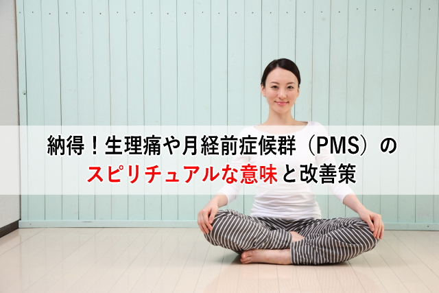 納得!生理痛や月経前症候群(PMS)のスピリチュアルな意味と改善策