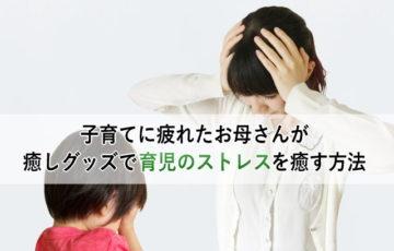子育てに疲れたお母さんが癒しグッズで育児のストレスを癒す方法