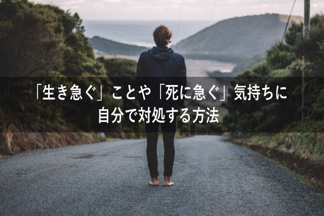 「生き急ぐ」ことや「死に急ぐ」気持ちに自分で対処する方法