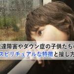 発達障害の子供たちのスピリチュアルな特徴と接し方【宇宙人の魂か?】