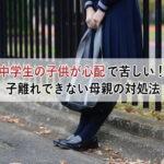 中学生の子供が心配で苦しい!子離れできない母親の3つの理由と対処法
