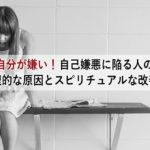 自己嫌悪に陥る人の心理的な原因とスピリチュアルな改善法