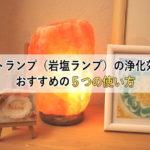 ソルトランプ(岩塩ランプ)の浄化効果とおすすめの5つの使い方