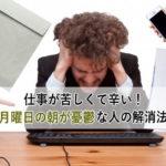 仕事が苦しくて辛い!月曜日の朝が憂鬱な人の解消法