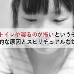 夜にトイレや寝るのが怖いという子供の心理的な原因とスピリチュアルな対処法