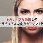 ネガティブな感情とのスピリチュアルな向き合い方と3つの対処法