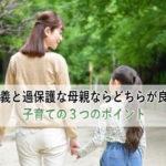 放任主義と過保護な母親ならどちらが良いの?子育ての3つのポイント