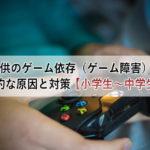 子供のゲーム依存(ゲーム障害)の心理的な原因と対策【小学生~中学生編】