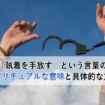 「執着を手放す」という言葉のスピリチュアルな意味と具体的な方法