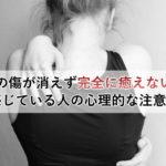 心の傷が消えず完全に癒えないと感じている人の心理的な注意点