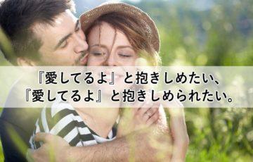 『愛してるよ』と抱きしめたい、『愛してるよ』と抱きしめられたい。
