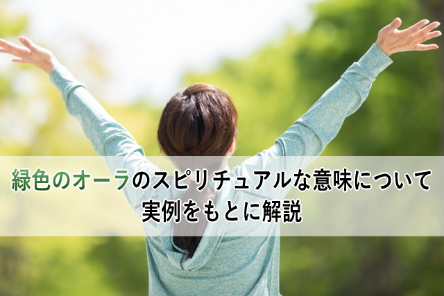 緑色のオーラのスピリチュアルな意味について実例をもとに解説