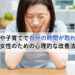 仕事や子育てで自分の時間が取れない女性のための心理的な改善法