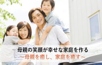 母親の笑顔が幸せな家庭を作る~母親を癒し、家庭を癒す~